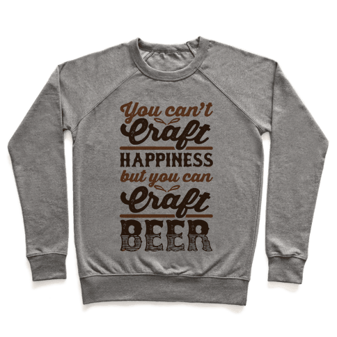 You Can't Craft Happiness But You Can Craft Beer Pullover