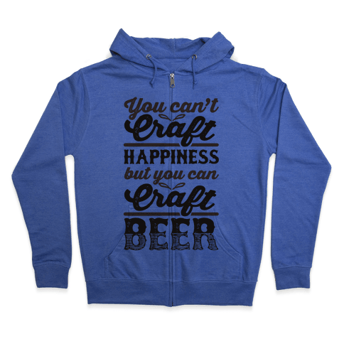 You Can't Craft Happiness But You Can Craft Beer Zip Hoodie