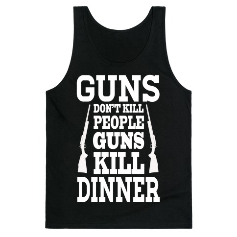 Gun's Don't Kill People. Guns Kill Dinner! Tank Top
