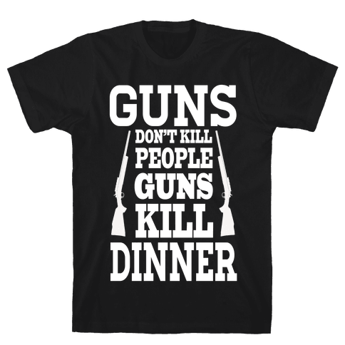 Gun's Don't Kill People. Guns Kill Dinner! Mens T-Shirt