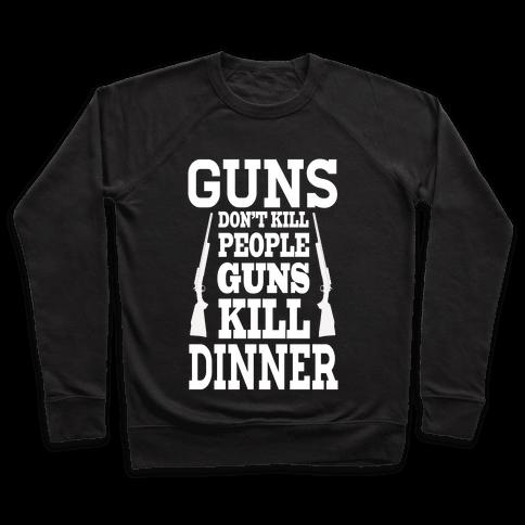 Gun's Don't Kill People. Guns Kill Dinner! Pullover