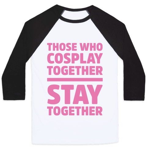 Those Who Cosplay Together Stay Together Baseball Tee