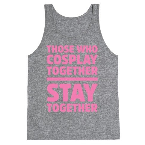 Those Who Cosplay Together Stay Together Tank Top