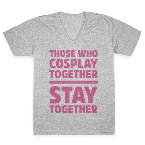 Those Who Cosplay Together Stay Together V-Neck Tee Shirt