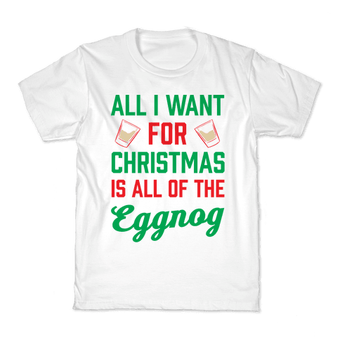 All I Want For Christmas Is All Of The Eggnog Kids T-Shirt