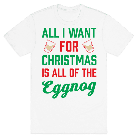 All I Want For Christmas Is All Of The Eggnog Mens T-Shirt