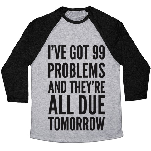I've Got 99 Problems and They're All Due Tomorrow Baseball Tee