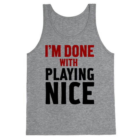 I'm Done with Playing Nice (Tank) Tank Top