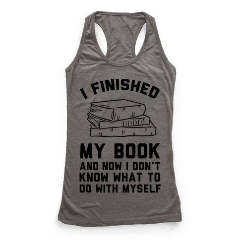 I Finished My Book And I Now I Don't Know What To Do With Myself Racerback Tank Top