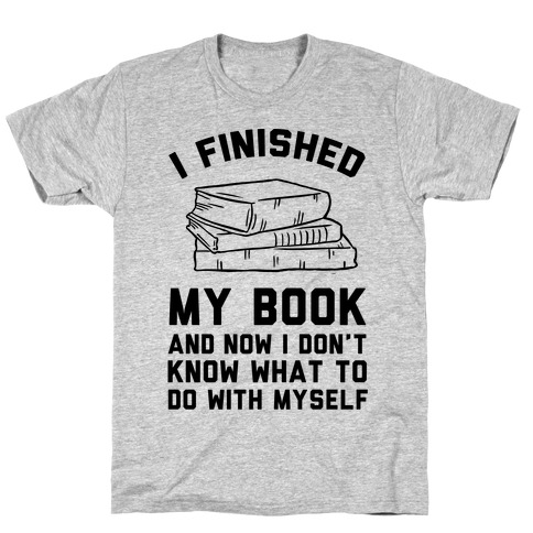 I Finished My Book And I Now I Don't Know What To Do With Myself T-Shirt