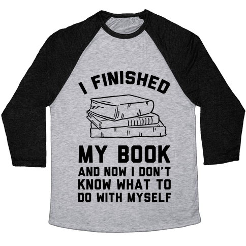 I Finished My Book And I Now I Don't Know What To Do With Myself Baseball Tee