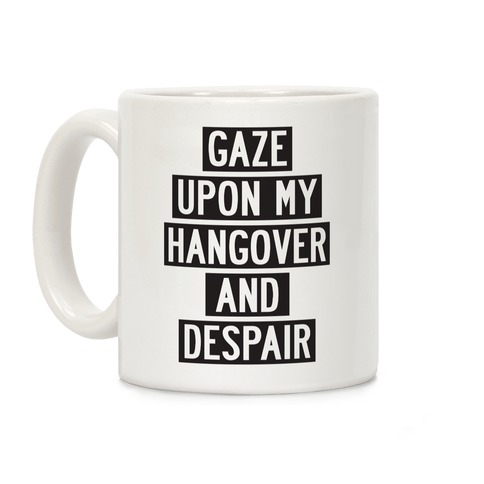 Gaze Upon My Hangover And Despair Coffee Mug