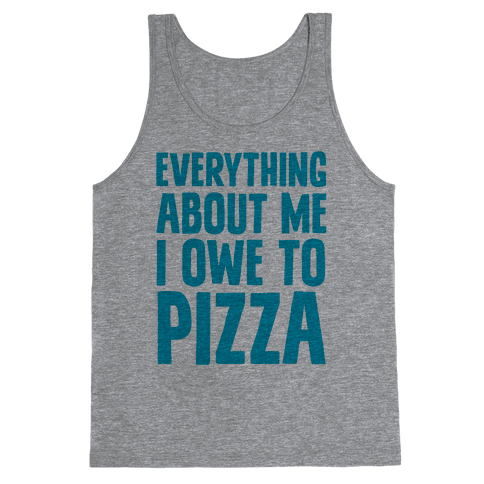 Everything About Me I Owe To Pizza Tank Top