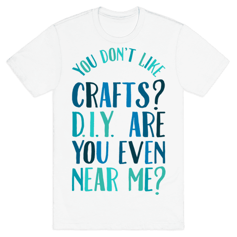 Don't Like Crafts? D.I.Y. are You Even Near Me? Mens T-Shirt