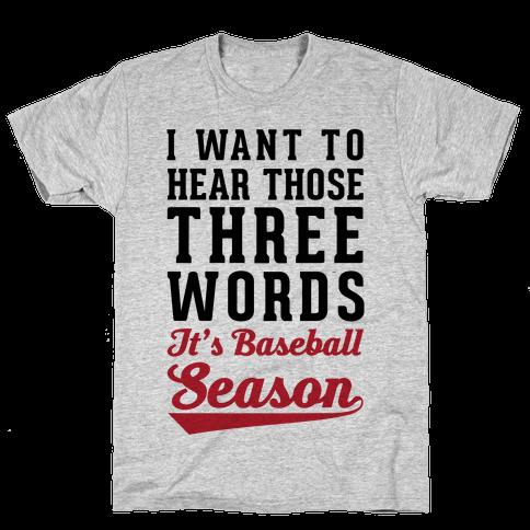 "I Want To Hear Those Three Words ""It's Baseball Season"" Mens T-Shirt"