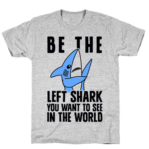 Be The Left Shark You Want To See In The World Mens T-Shirt