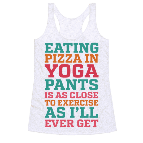 Eating Pizza In Yoga Pants Is As Close To Exercise As I'll Ever Get Racerback Tank Top