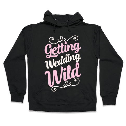 Getting Wedding Wild Hooded Sweatshirt