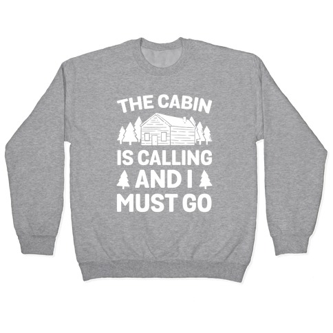The Cabin Is Calling And I Must Go Pullover