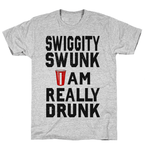 Swiggity Swunk; I'm Really Drunk Mens T-Shirt