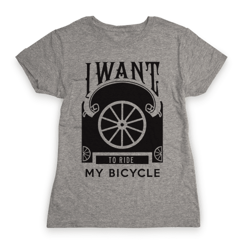 I Want to Ride My Bicycle! Womens T-Shirt