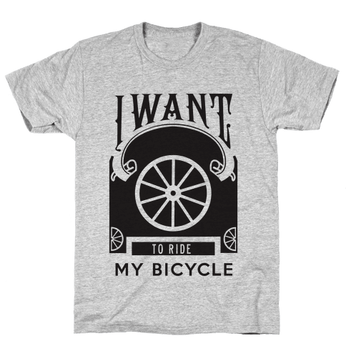 I Want to Ride My Bicycle! Mens T-Shirt