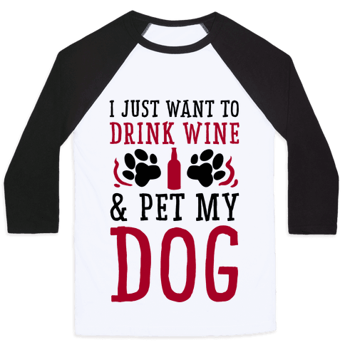 I Just Want to Drink Wine and Pet My Dog Baseball Tee