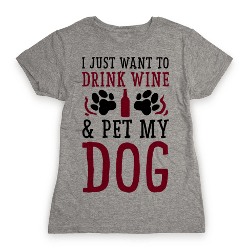 I Just Want to Drink Wine and Pet My Dog Womens T-Shirt