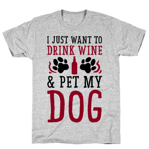 I Just Want to Drink Wine and Pet My Dog Mens T-Shirt