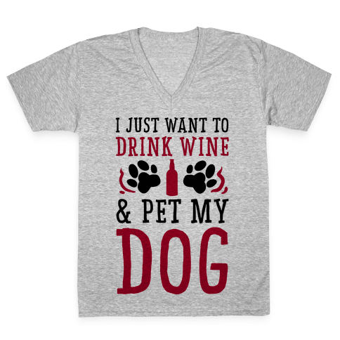 I Just Want to Drink Wine and Pet My Dog V-Neck Tee Shirt