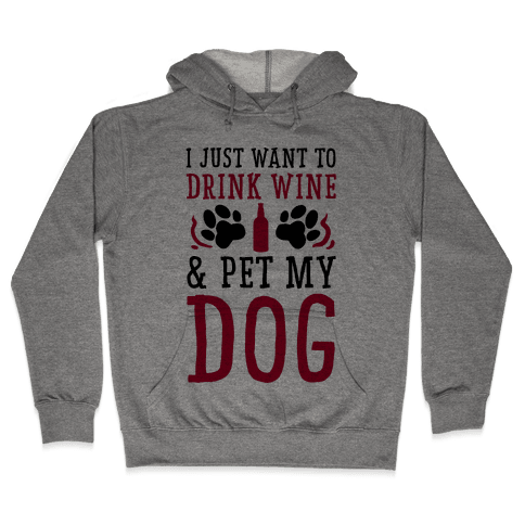 I Just Want to Drink Wine and Pet My Dog Hooded Sweatshirt