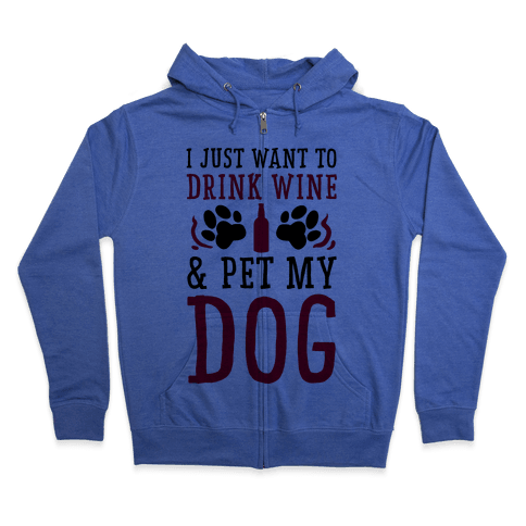 I Just Want to Drink Wine and Pet My Dog Zip Hoodie