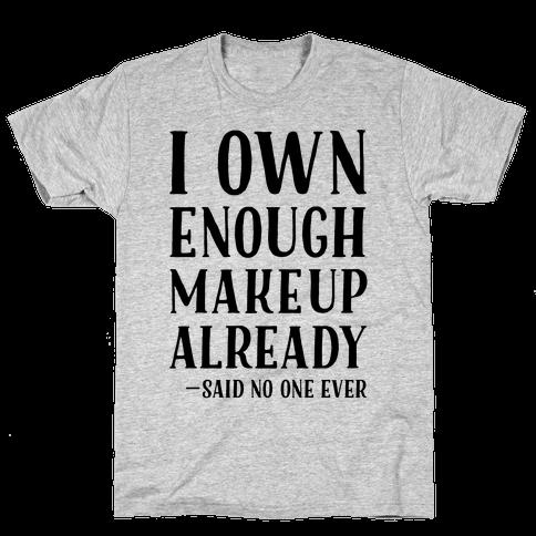 I Own Enough Makeup Already Said No One Ever Mens T-Shirt