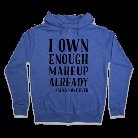 I Own Enough Makeup Already Said No One Ever Zip Hoodie