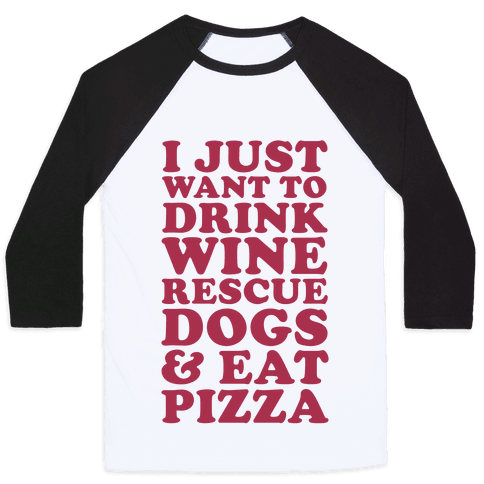 I Just Want to Drink Wine Rescue Dogs & Eat Pizza Baseball Tee