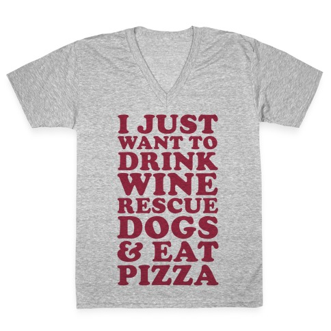c6af8d41b8e I Just Want to Drink Wine Rescue Dogs   Eat Pizza V-Neck Tee