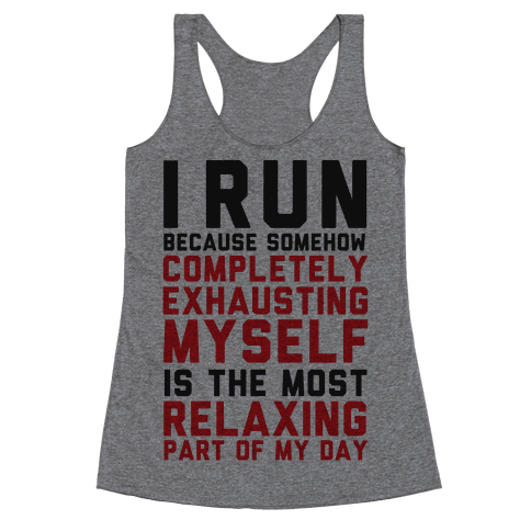 I Run Because Somehow Exhausting Myself Is The Most Relaxing Part Of My Day Racerback Tank Top