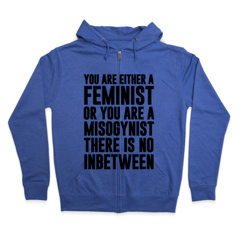 You Are Either A Feminist Or You Are A Misogynist Zip Hoodie