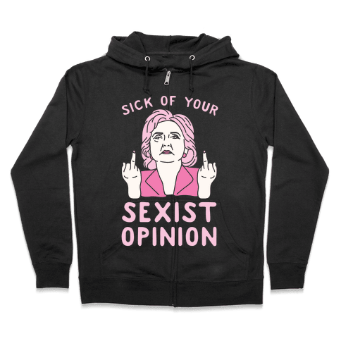 Sick Of Your Sexist Opinion Zip Hoodie