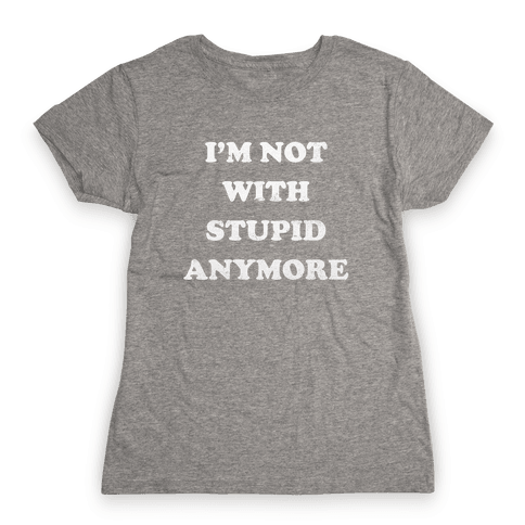 I'm Not With Stupid Anymore Womens T-Shirt