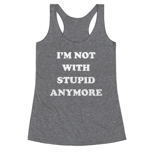 I'm Not With Stupid Anymore Racerback Tank Top