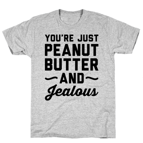 You're Just Peanut Butter And Jealous Mens T-Shirt