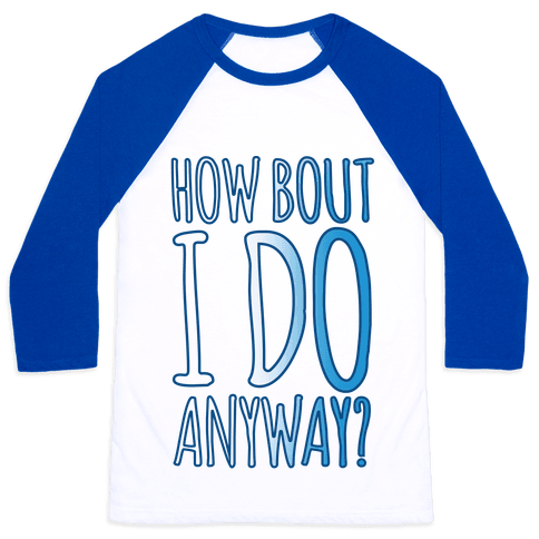 How Bout I Do Anyway Baseball Tee