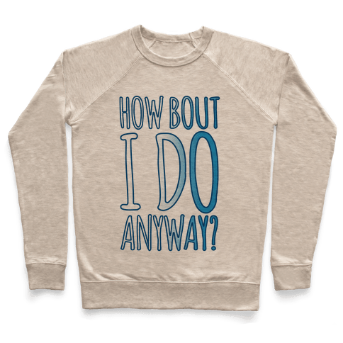 How Bout I Do Anyway Pullover