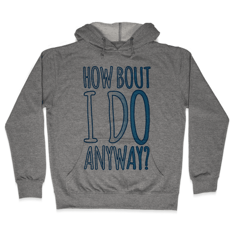 How Bout I Do Anyway Hooded Sweatshirt