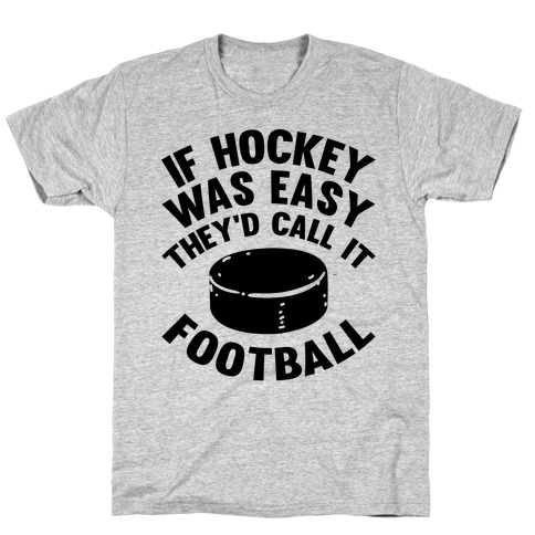 If Hockey Was Easy They'd Call It Football T-Shirt