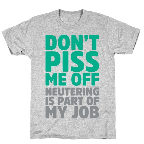 Don't Piss Me Off Neutering is Part of My Job T-Shirt