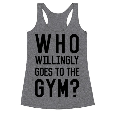 Who Willingly Goes To The Gym Racerback Tank Top