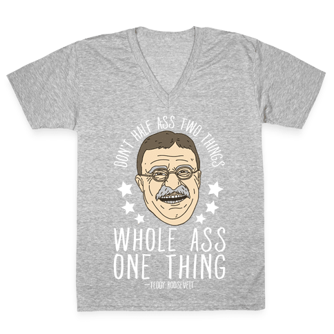 Don't Half Ass Two Things Whole Ass One Thing - Teddy Roosevelt V-Neck Tee Shirt