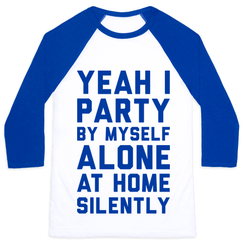 Yeah I Party By Myself Alone At Home Silently Baseball Tee